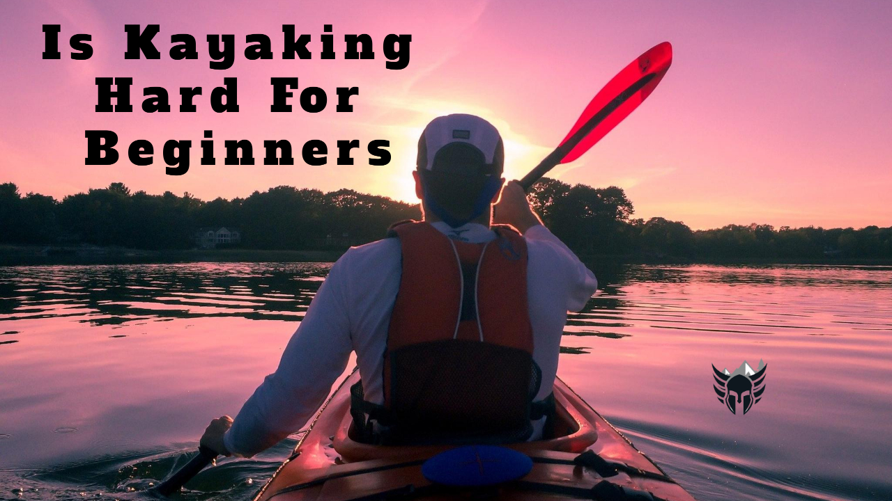 Is Kayaking Hard For Beginners