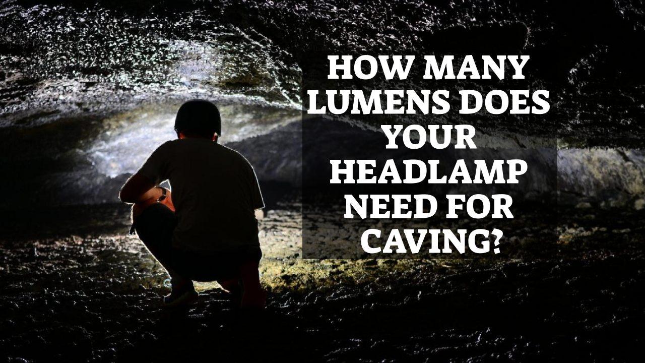 How Many Lumens Does Your Headlamp Need For Caving