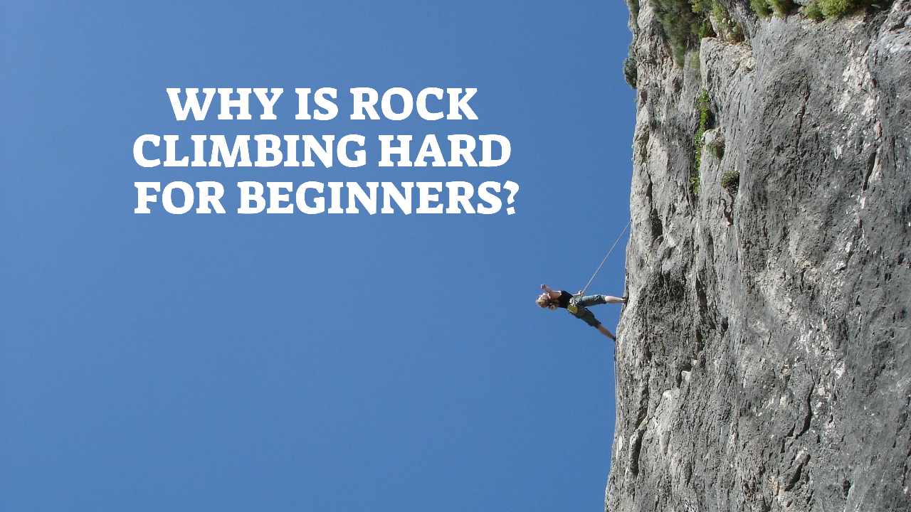 Why Is Rock Climbing Hard For Beginners