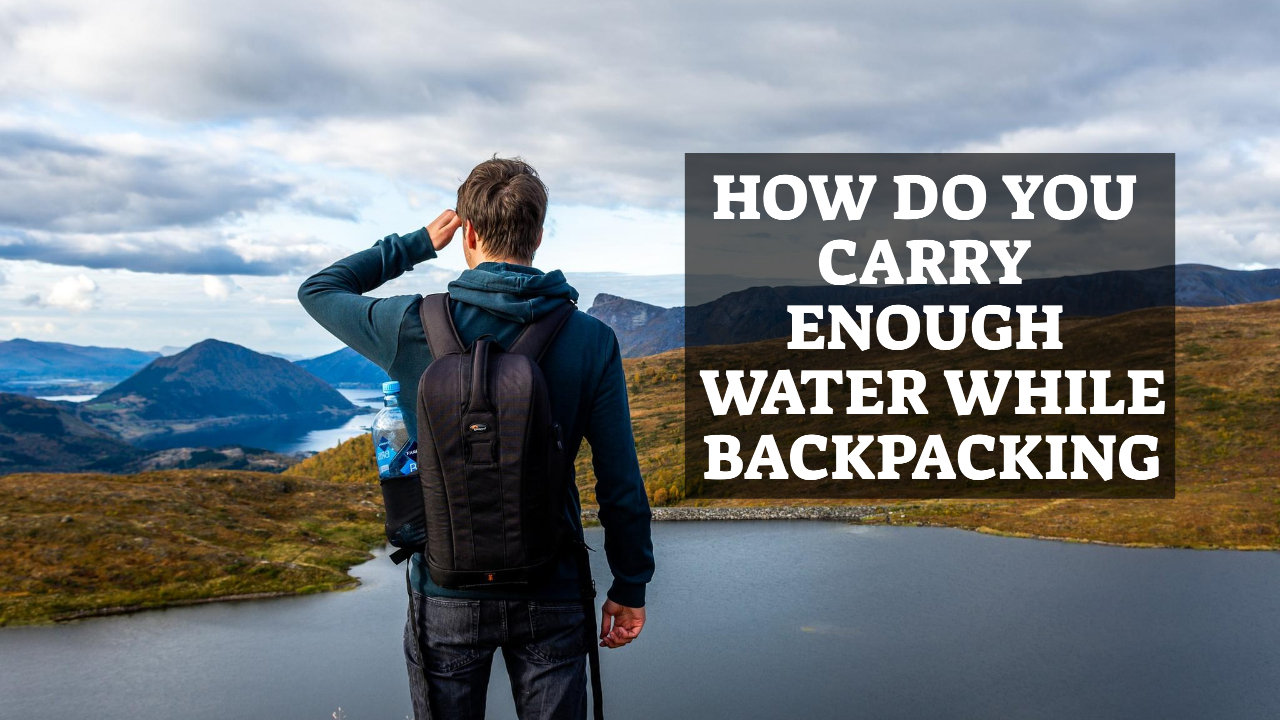 How Do You Carry Enough Water While Backpacking