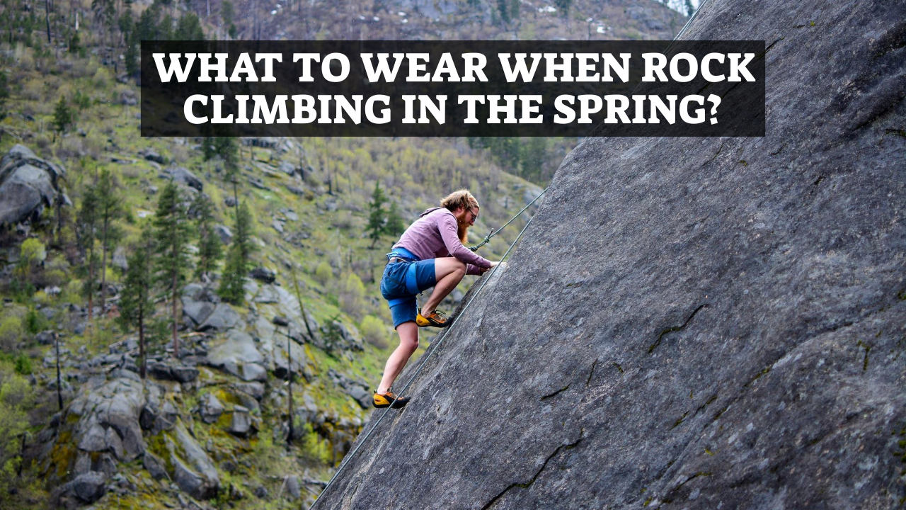 What To Wear When Rock Climbing In The Spring