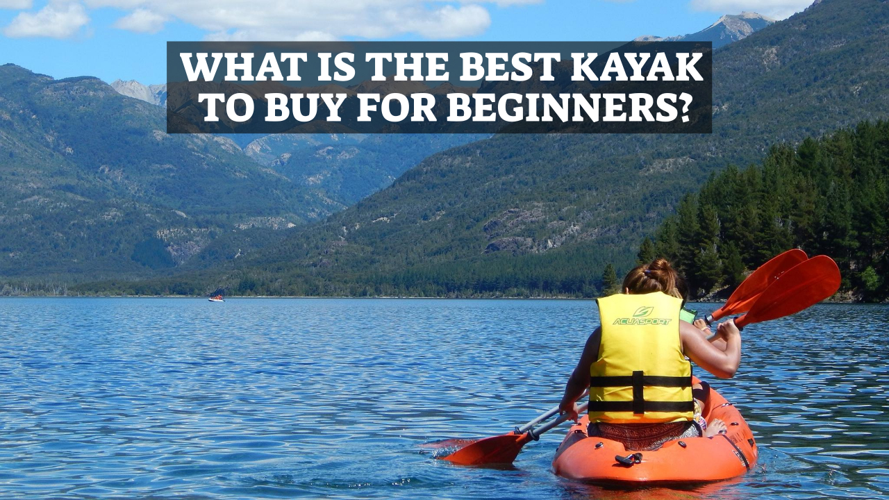 What Is The Best Kayak To Buy For Beginners