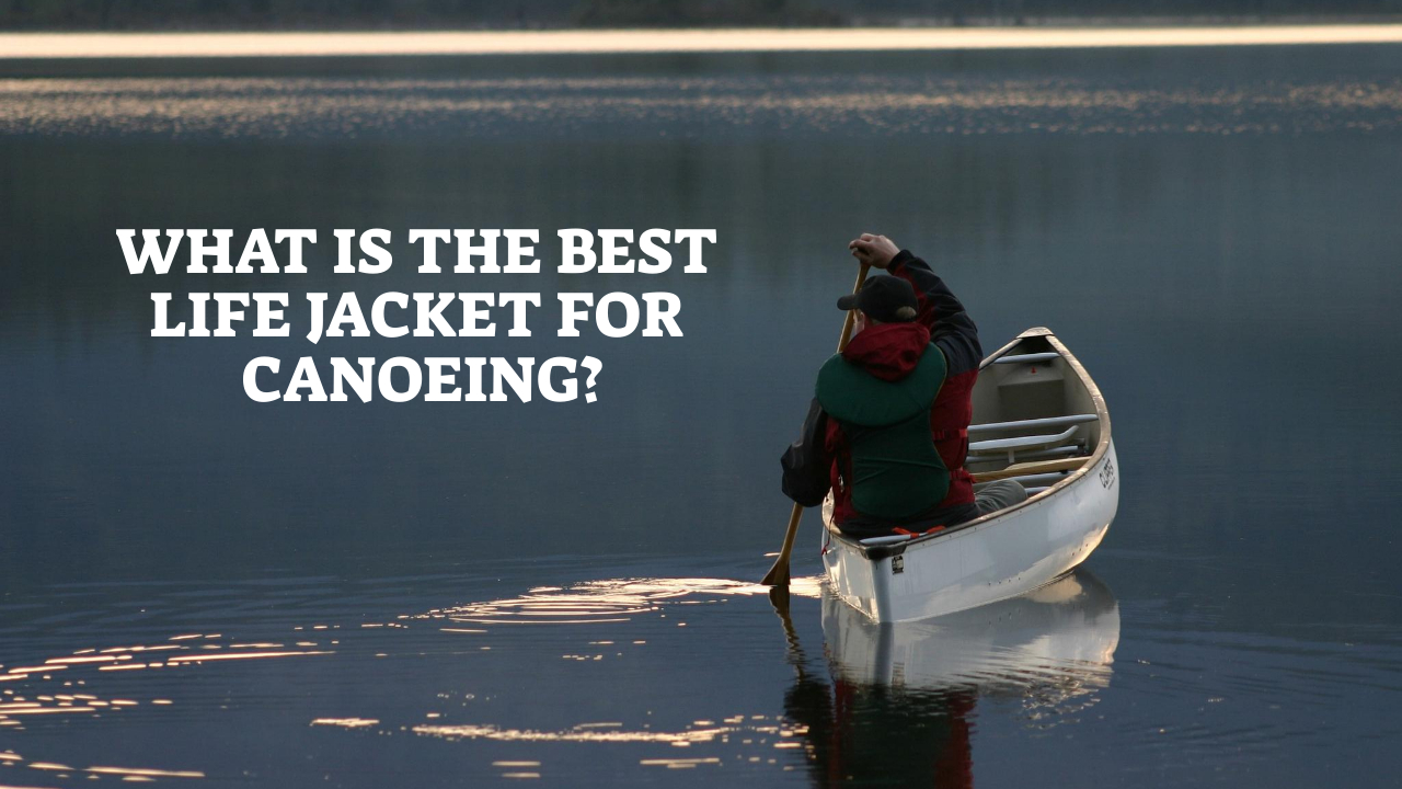 What Is The Best Life Jacket For Canoeing