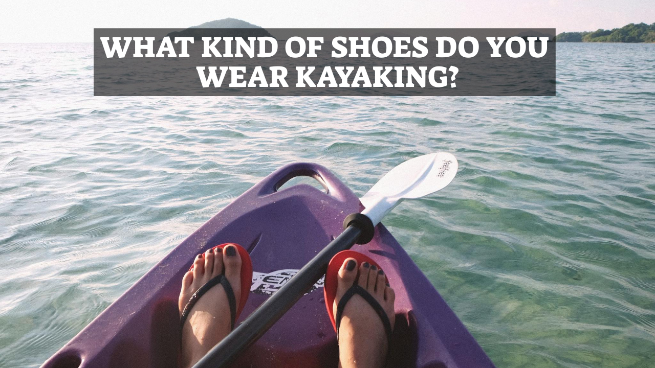 What Kind Of Shoes Do You Wear Kayaking